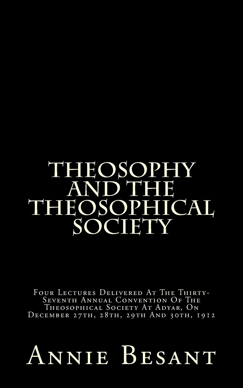 Download Theosophy And The Theosophical Society: Four Lectures Delivered At The Thirty-Seventh Annual Convention Of The Theosophical Society At Adyar, On December 27th, 28th, 29th And 30th, 1912 pdf epub