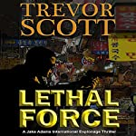 Lethal Force: A Jake Adams International Espionage Thriller | Trevor Scott