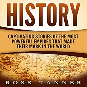 History: Captivating Stories of the Most Powerful Empires That Made Their Mark in the World Audiobook