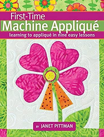 First-Time Machine Appliqué: Learning to Applique in Nine Easy Lessons - First Quilt Book