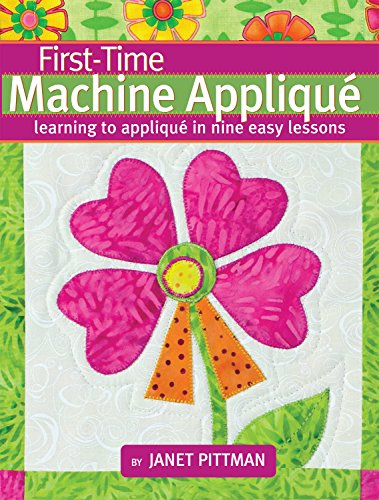 First-Time Machine Appliqué: Learning to Applique in Nine Easy Lessons (Landauer) 5 Simple Projects for Beginners, Using a Combination of Techniques; Includes a Lap Throw Quilt & Table Runner