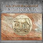 La fondazione di Roma: La nascita della Città Eterna tra mito e storia | Francesco De Vito
