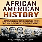 African American History: A Captivating Guide to the People and Events that Shaped the History of the United States | Captivating History