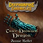 Twice Drowned Dragon : The Gryphonpike Chronicles, Book 2 | Annie Bellet
