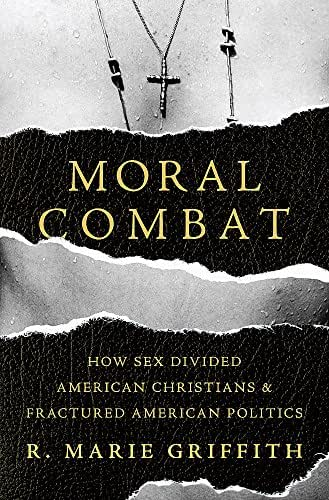 Moral Combat: How Sex Divided American Christians and Fractured American Politics