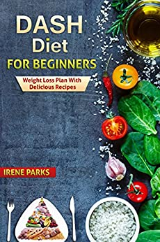Dash Diet for Beginners: Weight Loss Plan with Delicious Recipes (Healthy Eating) by [Parks, Irene]