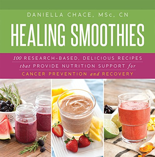 Healing Smoothies: 100 Research-Based, Delicious Recipes That Provide Nutrition Support for Cancer Prevention and Recovery by Daniella Chace