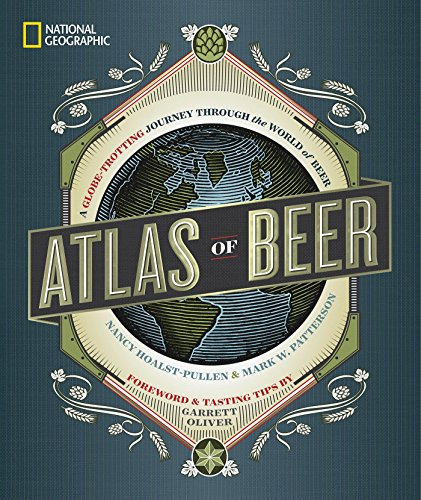National Geographic Atlas of Beer: A Globe-Trotting Journey Through the World of Beer by Nancy Hoalst-Pullen, Mark W. Patterson