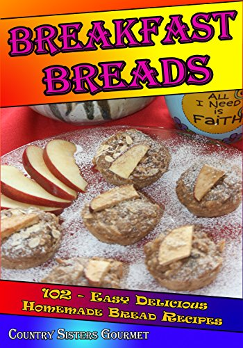 Breakfast Breads: 102 - Easy Delicious Homemade Bread Recipes