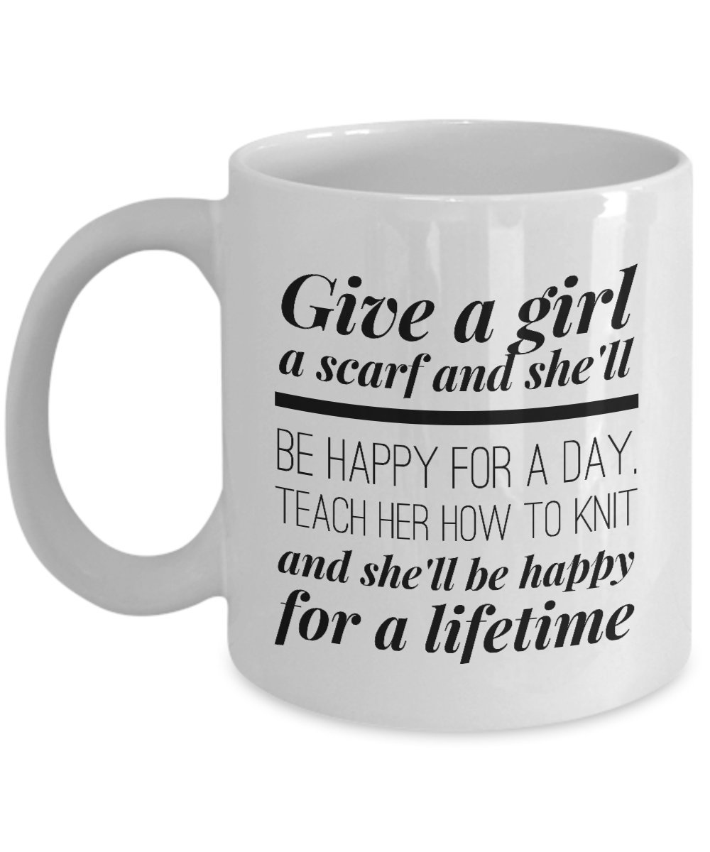 Give a Girl a Scarf and She'll Be Happy for a Day, Teach Her How to Knit and She'll be Happy for a Lifetime coffee mug
