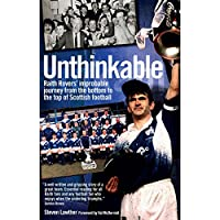 Unthinkable!: Raith Rovers' Improbable Journey from the Bottom to the Top of Scottish Football