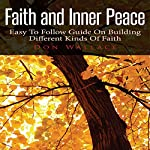 Faith and Inner Peace: Easy to Follow Guide to Building Different Kinds of Faith | Don Wallace