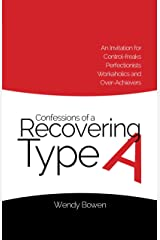 Confessions of a Recovering Type A: An Invitation for Control-freaks, Perfectionists, Workaholics, and Over-Achievers Kindle Edition