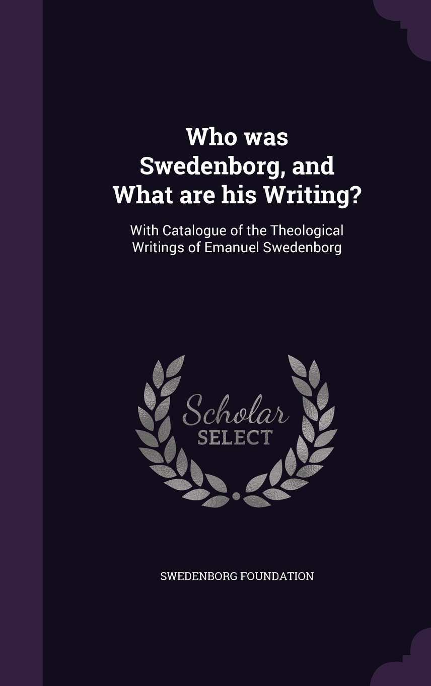 Who Was Swedenborg, and What Are His Writing?: With Catalogue of the Theological Writings of Emanuel Swedenborg