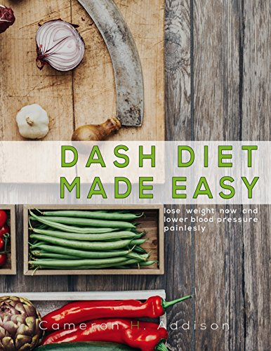 DASH Diet: Dash Diet Made Easy - Lose Weight Now and Lower Blood Pressure Painlessly (Dash Diet Cookbook) by Cameron H. Addison