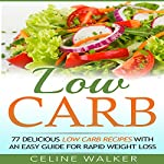 Low Carb: 77 Delicious Low Carb Recipes with an Easy Guide for Rapid Weight Loss | Celine Walker