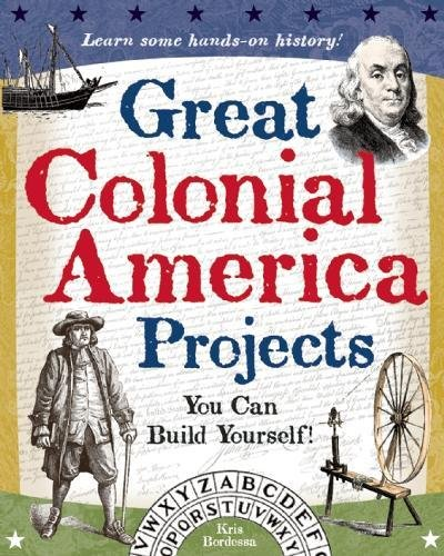 Great Colonial America Projects: You Can Build Yourself (Build It Yourself)