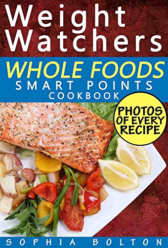 Weight Watchers Whole Foods Smart Points Cookbook: Lose Weight Fast, Optimize Your Health, and Feel Years Younger; Includes Photos, Smart Points, and Nutrition Facts for Every Meal by Sophia Bolton