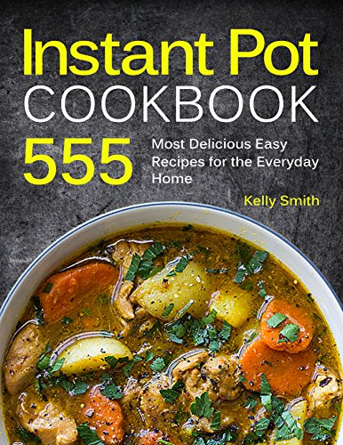Instant Pot Cookbook: 555 Most Delicious Easy Instant Pot Recipes for The Everyday Home. Anyone Can Cook by Kelly Smith