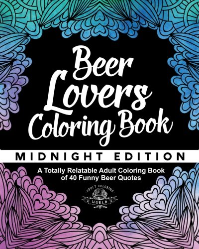 Beer Lover's Coloring Book: A Totally Relatable Adult Coloring Book of 40 Funny Beer Quotes (Coloring Book Gift Ideas) (Volume 9)