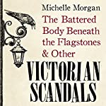 The Battered Body Beneath the Flagstones, and Other Victorian Scandals | Michelle Morgan