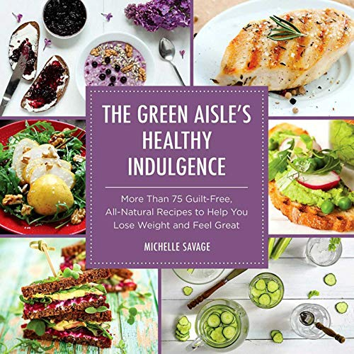 The Green Aisle's Healthy Indulgence: More Than 75 Guilt-Free, All-Natural Recipes to Help You Lose Weight and Feel Great (Healthy Dinner Recipes To Help Lose Weight)