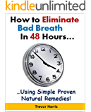 How to Eliminate Bad Breath in 48 Hours...Using Simple, Proven Natural Remedies! (English Edition)