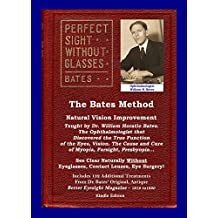 The Bates Method - Perfect Sight Without Glasses: Natural Vision Improvement Taught by Ophthalmologist William Horatio Bates - See Clear Naturally Without Eyeglasses, Contact Lenses, Eye Surgery!