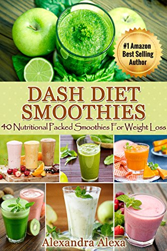 Dash Diet: 40 Nutritional Packed Dash Diet Smoothies For Weight Loss ( Dash Diet Cookbook for weight loss Solution) by Alexandra Alexa