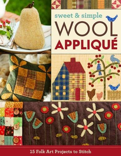 Sweet & Simple Wool Appliqué: 15 Folk Art Projects to Stitch