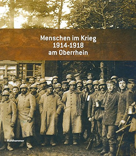 Menschen im Krieg 1914 - 1918 am Oberrhein (Sonderveröffentlichungen des Landesarchivs Baden-Württemberg)