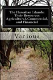 The Hawaiian Islands: Their Resources Agricultural, Commercial, and Financial, Various, 1500115991