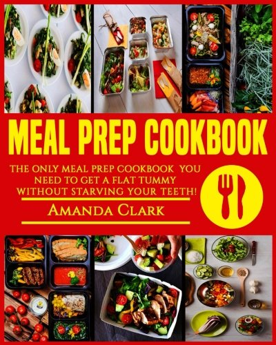 Meal Prep Cookbook: Only Meal Prep Cookbook You Need To Get A Flat Tummy Without Starving Your Teeth! (Volume 1)