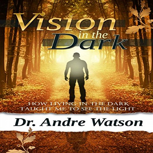 Vision in the Dark: How Living in the Dark Taught Me to See the Light: Vision in the Dark Series, Book 1 by Dr. Andre Watson