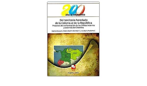 Del territorio heredado de la Colonia al de la República. Procesos de conformación de los límites internos y externos de Colombia: Cecilia Y MARTINEZ T, ...