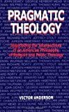 Pragmatic Theology: Negotiating the Intersections of an American Philosophy of Religion and Public Theology (Suny Series, Religion and American Public Life)