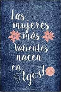 Las Mujeres Más valientes Nacen En Agosto: Diario, cuaderno ...