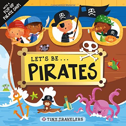 Tiny Travelers: Let's Be... Pirates: With a Pop-Up Pirate Ship