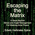 Escaping the Matrix: 8 Steps Beyond Stress and Anger Management for Attaining Inner Peace | Edwin Harkness Spina