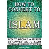 How to Convert to Islam: How to Become a Muslim by Converting to Islam (an Islamic Religion Overview)