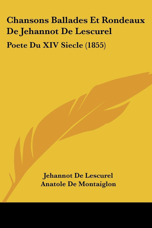Read Online Chansons Ballades Et Rondeaux De Jehannot De Lescurel: Poete Du XIV Siecle (1855) (French Edition) pdf epub