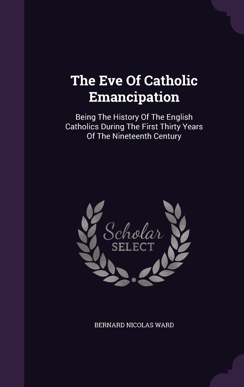 Read Online The Eve Of Catholic Emancipation: Being The History Of The English Catholics During The First Thirty Years Of The Nineteenth Century pdf epub