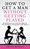 How To Get A Man Without Getting Played: 29 Dating Secrets to Catch Mr. Right, Set Your Standards, and Eliminate Time…