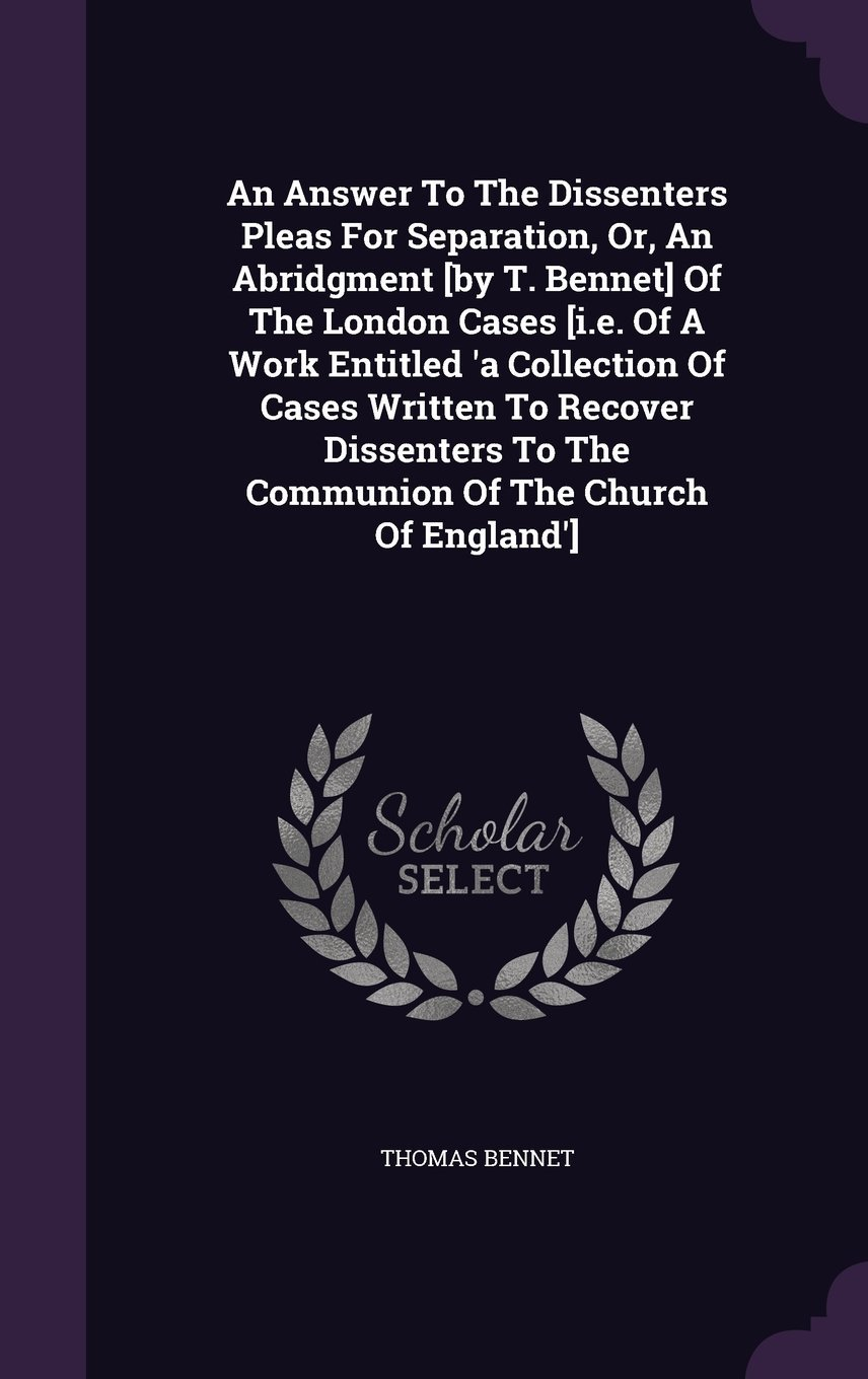 An Answer to the Dissenters Pleas for Separation, Or, an Abridgment [By T. Bennet] of the London Cases [I.E. of a Work Entitled 'a Collection of Cases ... to the Communion of the Church of England'] PDF