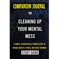 Companion Journal for Cleaning Up Your Mental Mess: 5 Simple, Scientifically Proven Steps to Reduce Anxiety, Stress, and…