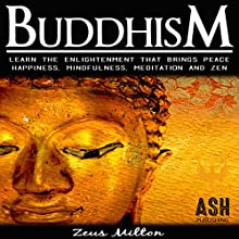 Buddhism: Learn the Enlightenment That Brings Peace - Happiness, Mindfulness, Meditation, & Zen Audiobook by ASH Publishing, Zeus Milton Narrated by Evie Irwin