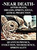 img - for NEAR DEATH: After-Death Dreams, Spirits, Souls, Astral Projection, Quantum Physics, Evolution, Neuroscience, Spirituality and God Experiences book / textbook / text book