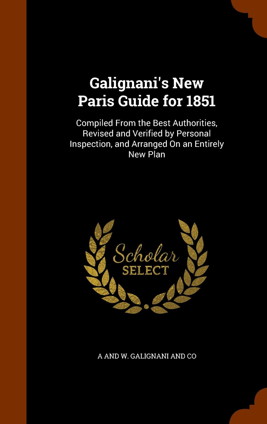 Galignani's New Paris Guide for 1851: Compiled From the Best Authorities, Revised and Verified by Personal Inspection, and Arranged On an Entirely New Plan PDF