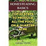 Homesteading Basics: Top 20 Steps To Produce All the Food on a Quarter Acre: (Off Grid Living, Homesteading, Mini...