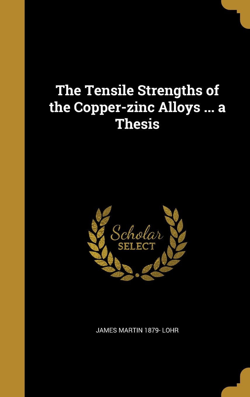 The Tensile Strengths of the Copper-Zinc Alloys ... a Thesis PDF ePub fb2 ebook